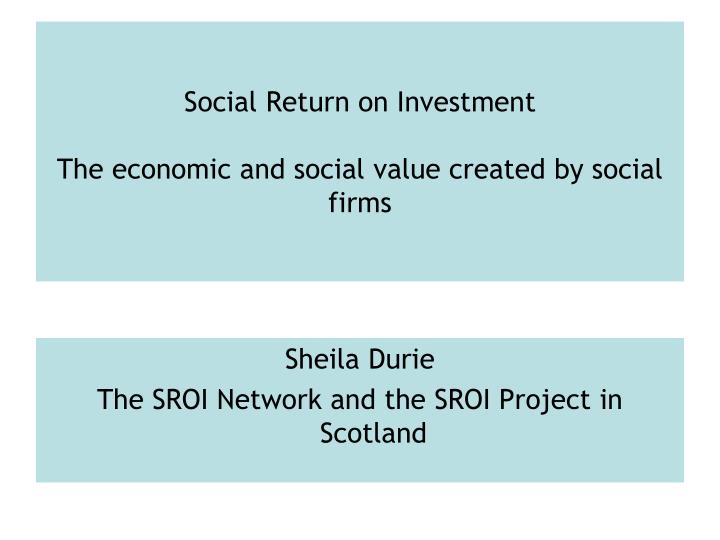 Social return on investment the economic and social value created by social firms