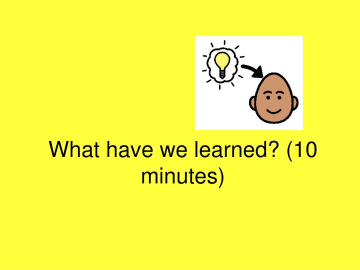 What have we learned? (10 minutes)