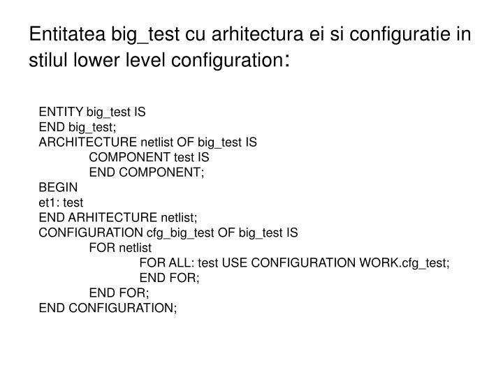 Entitatea big_test cu arhitectura ei si configuratie in stilul lower level configuration