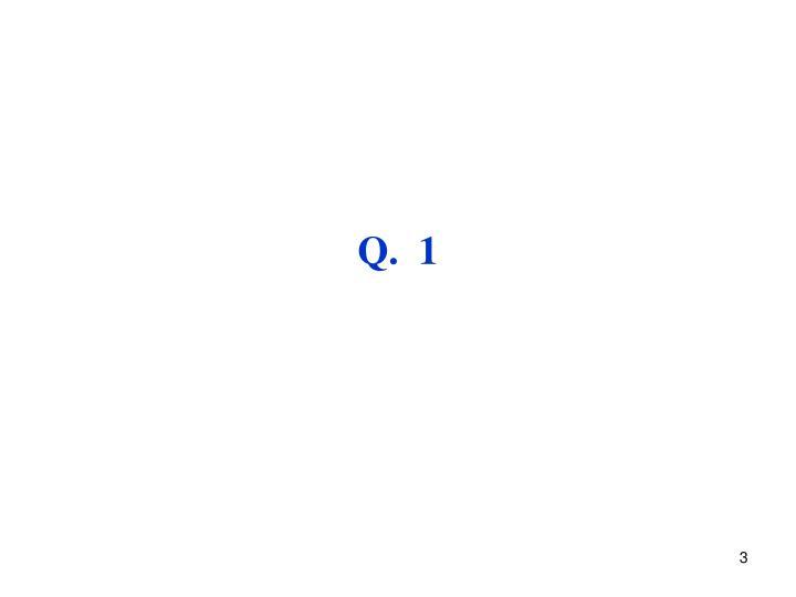 Q.  1