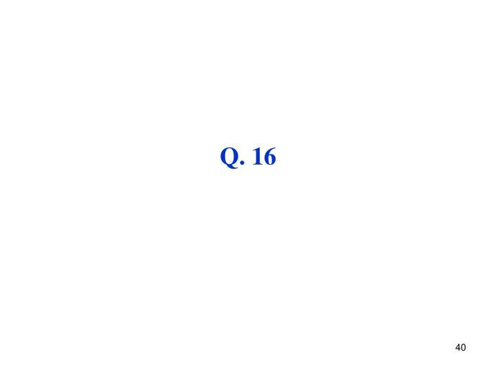 Q. 16