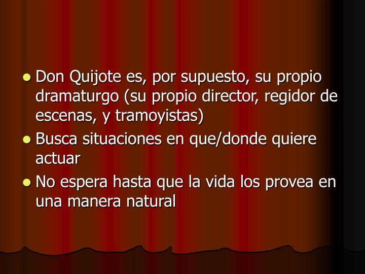 Don Quijote es, por supuesto, su propio dramaturgo (su propio director, regidor de escenas, y tramoyistas)
