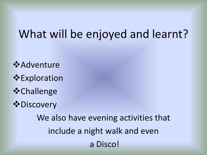 What will be enjoyed and learnt?