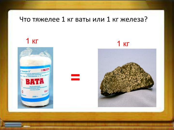 Что тяжелее 1 кг ваты или 1 кг железа?