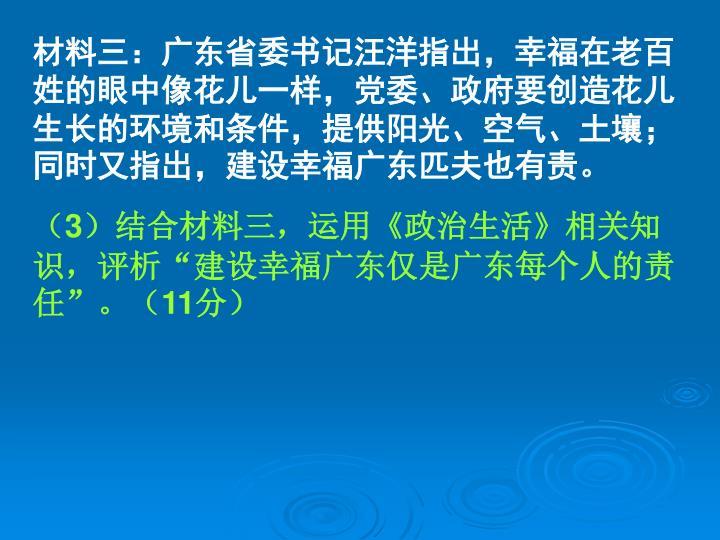 材料三:广东省委书记汪洋指出,幸福在老百姓的眼中像花儿一样,党委、政府要创造花儿生长的环境和条件,提供阳光、空气、土壤;同时又指出,建设幸福广东匹夫也有责。