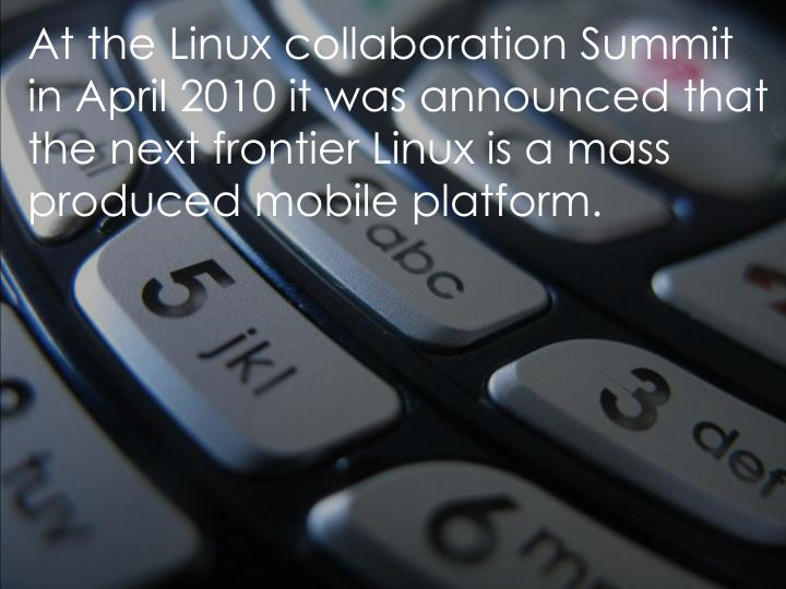 At the Linux collaboration Summit in April 2010 it was announced that the next frontier Linux is a mass produced mobile platform.