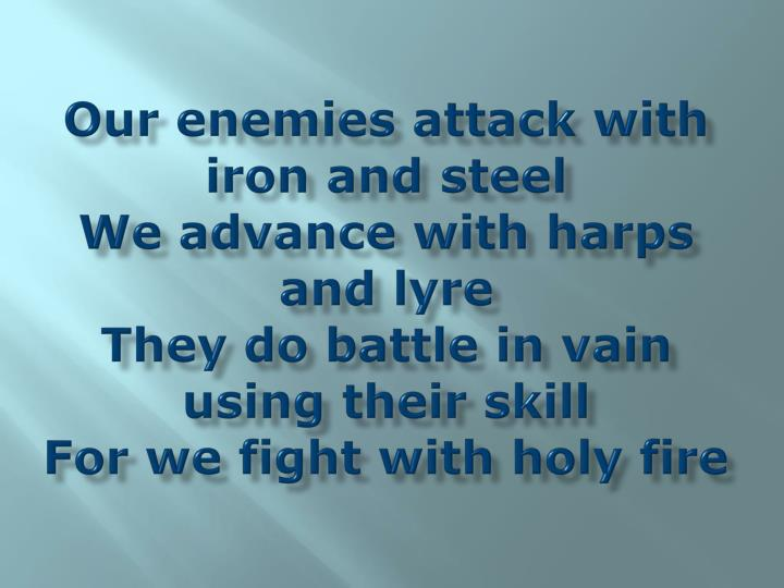 Our enemies attack with iron and steel