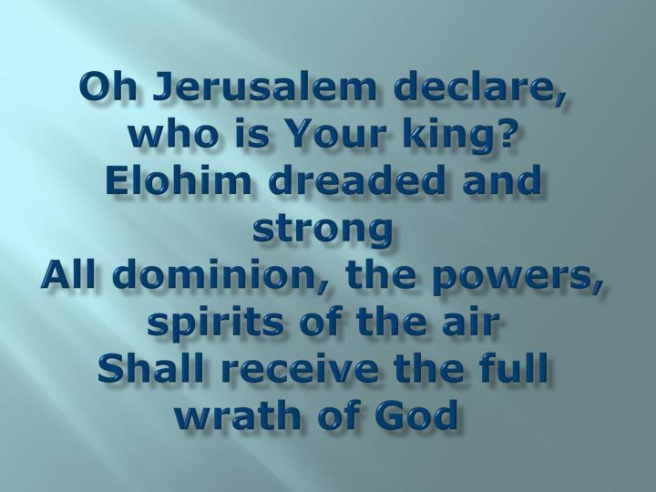 Oh Jerusalem declare, who is Your king?