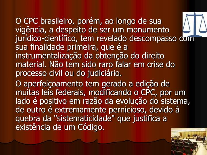 O CPC brasileiro, porém, ao longo de sua vigência, a despeito de ser um monumento jurídico-científico, tem revelado descompasso com sua finalidade primeira, que é a instrumentalização da obtenção do direito material. Não tem sido raro falar em crise do processo civil ou do judiciário.
