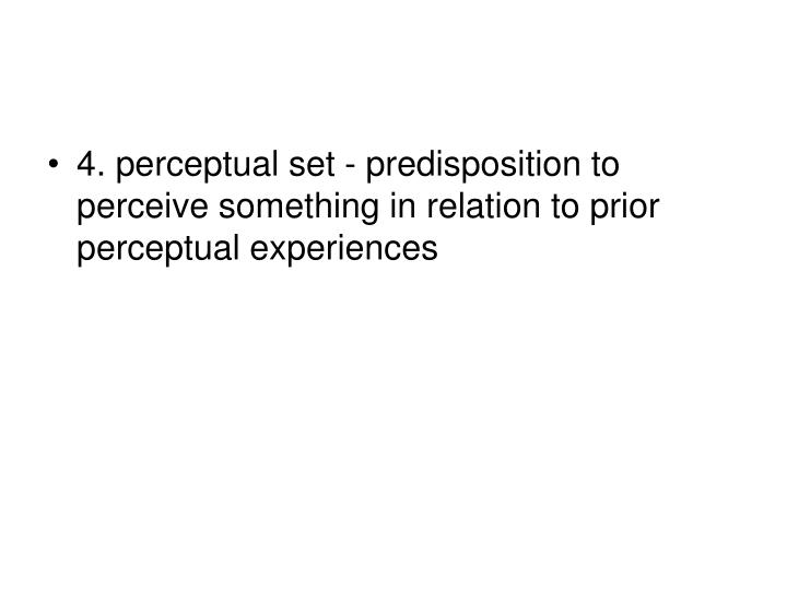 4. perceptual set - predisposition to perceive something in relation to prior perceptual experiences