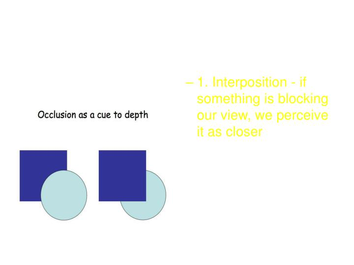 1. Interposition - if something is blocking our view, we perceive it as closer