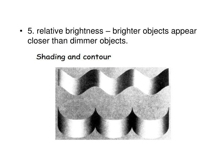 5. relative brightness – brighter objects appear closer than dimmer objects.