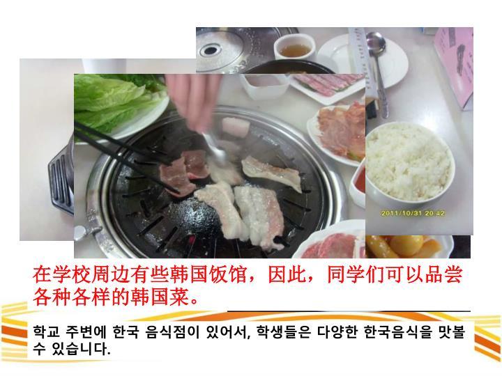 在学校周边有些韩国饭馆,因此,同学们可以品尝各种各样的韩国菜。