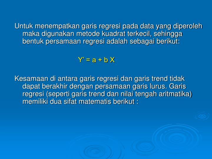 Untuk menempatkan garis regresi pada data yang diperoleh maka digunakan metode kuadrat terkecil, sehingga bentuk persamaan regresi adalah sebagai berikut:
