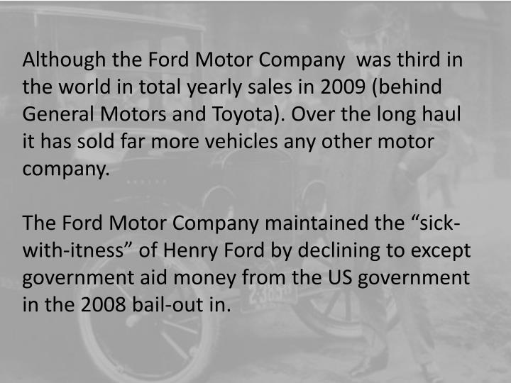 Although the Ford Motor Company  was third in the world in total yearly sales in 2009 (behind General Motors and Toyota). Over the long haul it has sold far more vehicles any other motor company.