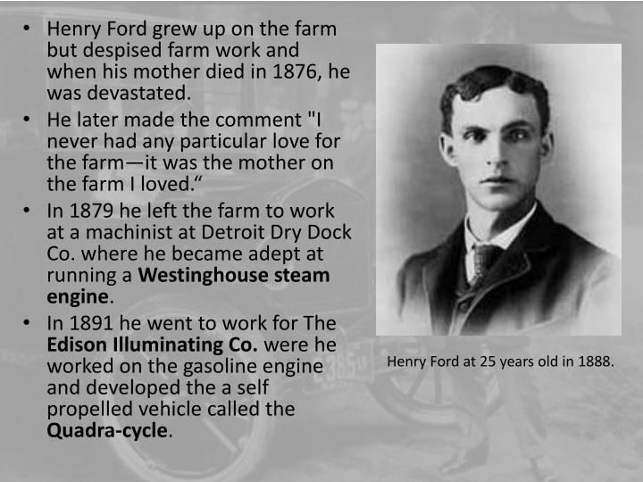 Henry Ford grew up on the farm but despised farm work and when his mother died in 1876, he was devas...