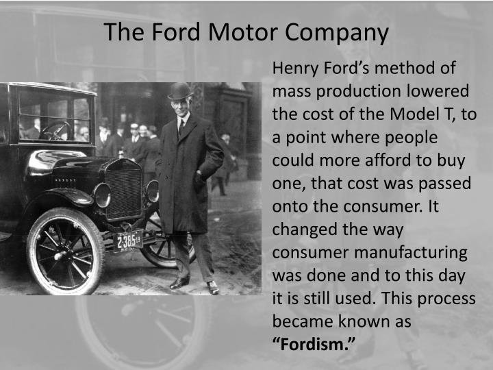 Henry Ford's method of mass production lowered the cost of the Model T, to a point where people could more afford to buy one, that cost was passed onto the consumer. It changed the way consumer manufacturing was done and to this day it is still used. This process became known as
