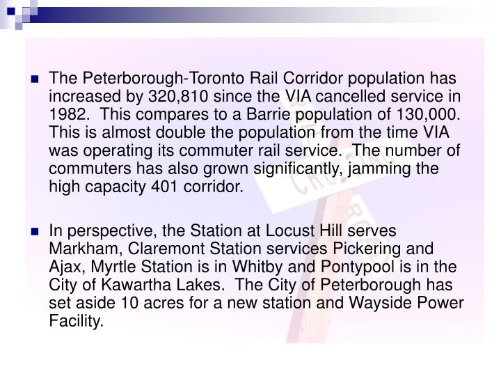 The Peterborough-Toronto Rail Corridor population has increased by 320,810 since the VIA cancelled service in 1982.  This compares to a Barrie population of 130,000.  This is almost double the population from the time VIA was operating its commuter rail service.  The number of commuters has also grown significantly, jamming the high capacity 401 corridor.