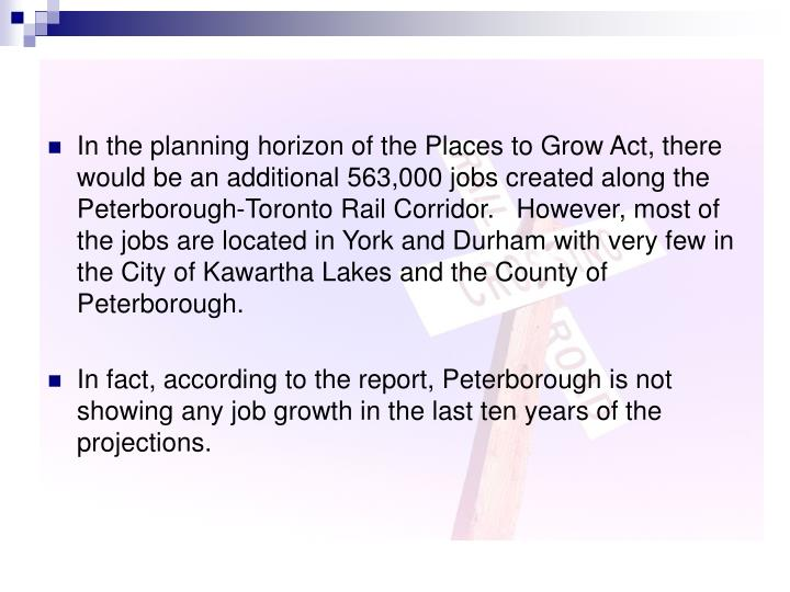 In the planning horizon of the Places to Grow Act, there would be an additional 563,000 jobs created along the Peterborough-Toronto Rail Corridor.   However, most of the jobs are located in York and Durham with very few in the City of Kawartha Lakes and the County of Peterborough.