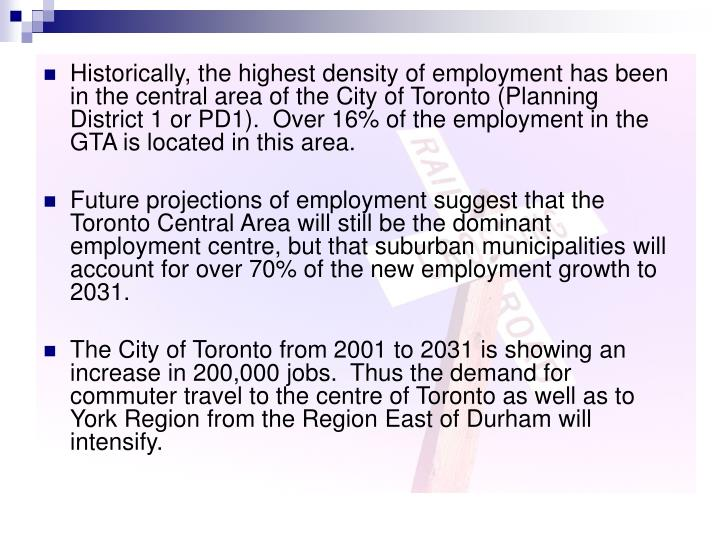 Historically, the highest density of employment has been in the central area of the City of Toronto (Planning District 1 or PD1).  Over 16% of the employment in the GTA is located in this area.