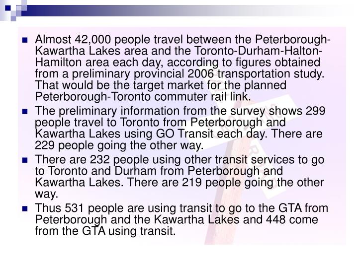 Almost 42,000 people travel between the Peterborough-Kawartha Lakes area and the Toronto-Durham-Halton-Hamilton area each day, according to figures obtained from a preliminary provincial 2006 transportation study. That would be the target market for the planned Peterborough-Toronto commuter rail link.