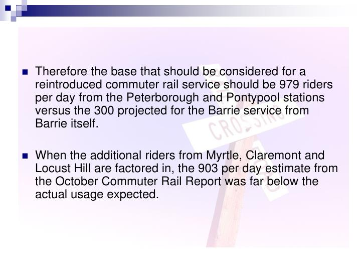 Therefore the base that should be considered for a reintroduced commuter rail service should be 979 riders per day from the Peterborough and Pontypool stations versus the 300 projected for the Barrie service from Barrie itself.