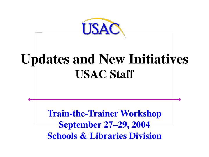 updates and new initiatives usac staff n.