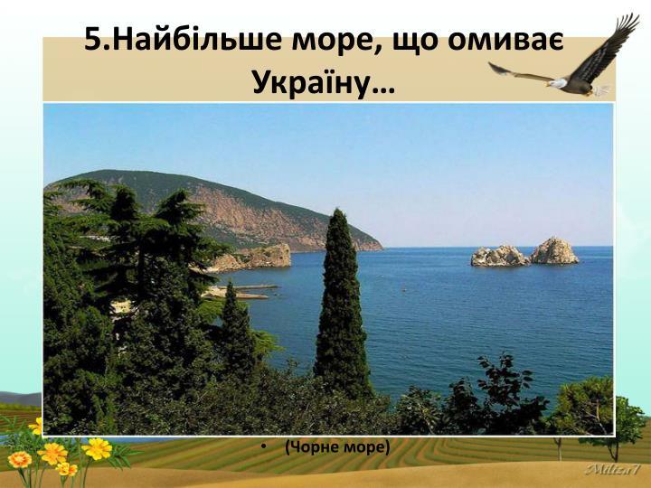 5.Найбільше море, що омиває Україну…