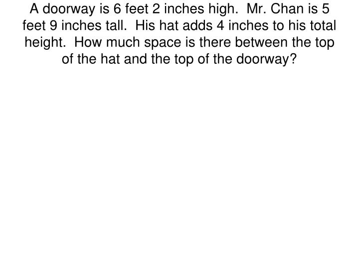 A doorway is 6 feet 2 inches high.  Mr. Chan is 5 feet 9 inches tall.  His hat adds 4 inches to his total height.  How much space is there between the top of the hat and the top of the doorway?