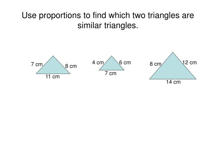 Use proportions to find which two triangles are similar triangles.
