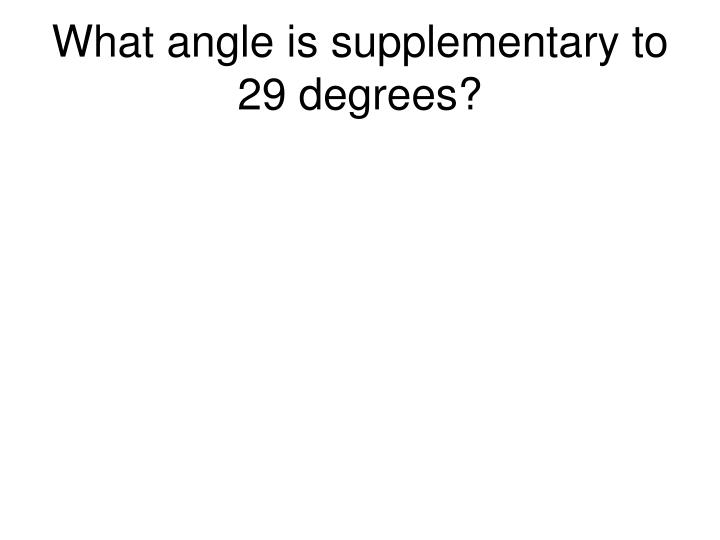What angle is supplementary to 29 degrees?