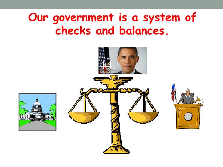 Our government is a system of checks and balances.