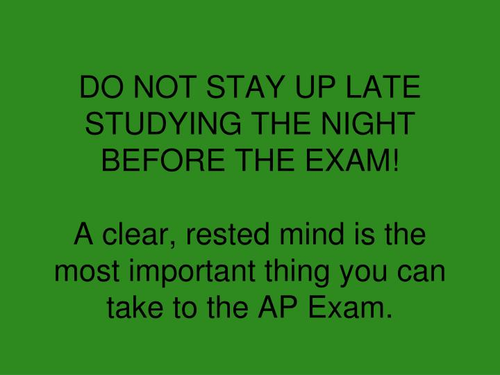 DO NOT STAY UP LATE STUDYING THE NIGHT BEFORE THE EXAM!