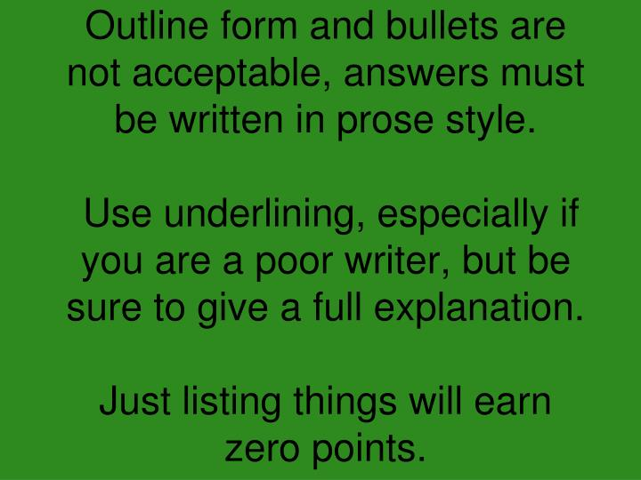 Outline form and bullets are not acceptable, answers must be written in prose style.