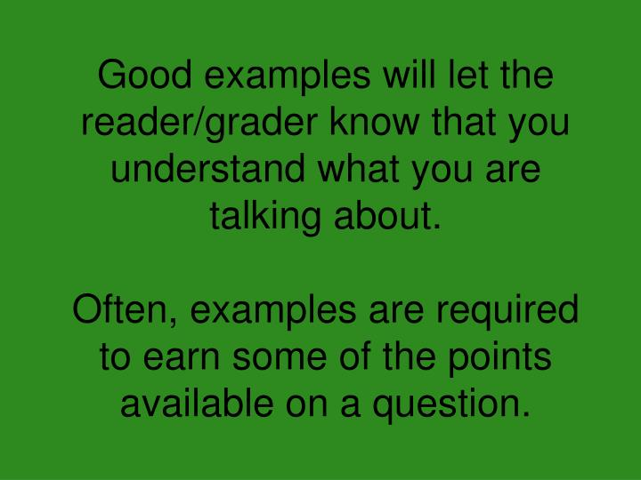 Good examples will let the reader/grader know that you understand what you are talking about.