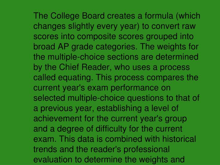 The College Board creates a formula (which changes slightly every year) to convert raw scores into composite scores grouped into broad AP grade categories. The weights for the multiple-choice sections are determined by the Chief Reader, who uses a process called equating. This process compares the current year's exam performance on selected multiple-choice questions to that of a previous year, establishing a level of achievement for the current year's group and a degree of difficulty for the current exam. This data is combined with historical trends and the reader's professional evaluation to determine the weights and tables.