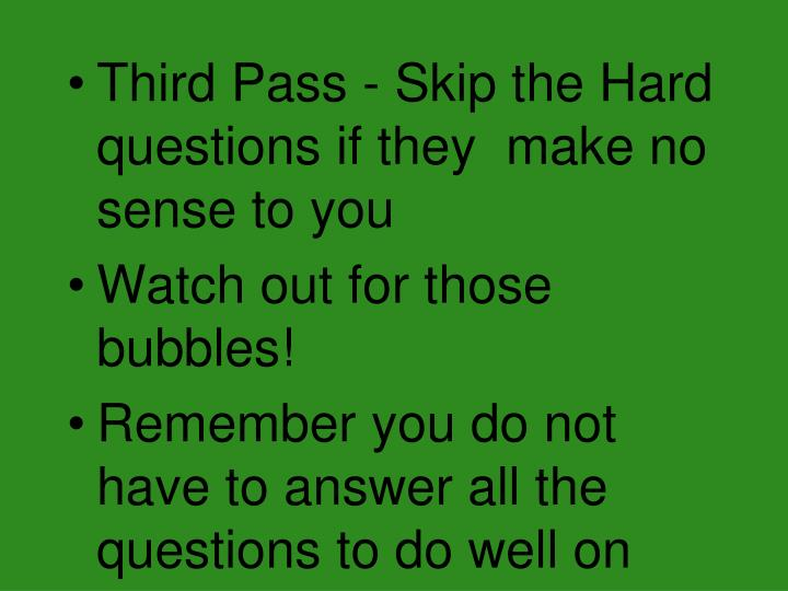 Third Pass - Skip the Hard questions if they  make no sense to you