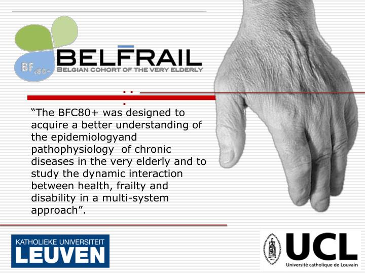 """""""The BFC80+ was designed to acquire a better understanding of the epidemiologyand pathophysiology  of chronic diseases in the very elderly and to study the dynamic interaction between health, frailty and disability in a multi-system approach""""."""