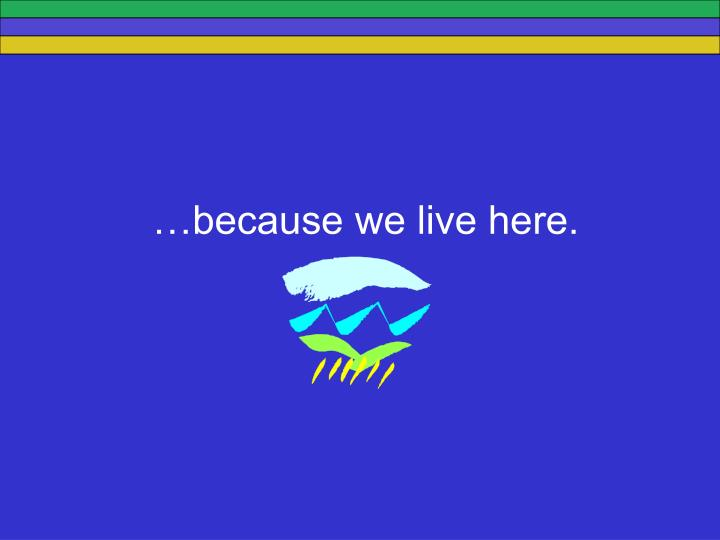 …because we live here.
