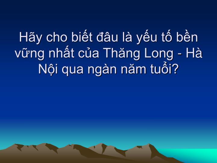 Hãy cho biết đâu là yếu tố bền vững nhất của Thăng Long - Hà Nội qua ngàn năm tuổi?