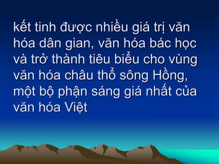 kết tinh được nhiều giá trị văn hóa dân gian, văn hóa bác học và trở thành tiêu biểu cho vùng văn hóa châu thổ sông Hồng, một bộ phận sáng giá nhất của văn hóa Việt