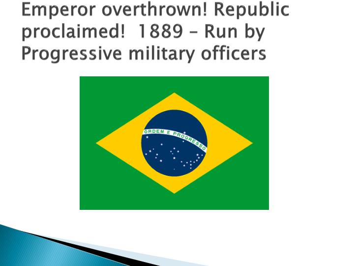Emperor overthrown! Republic proclaimed!  1889 – Run by Progressive military officers
