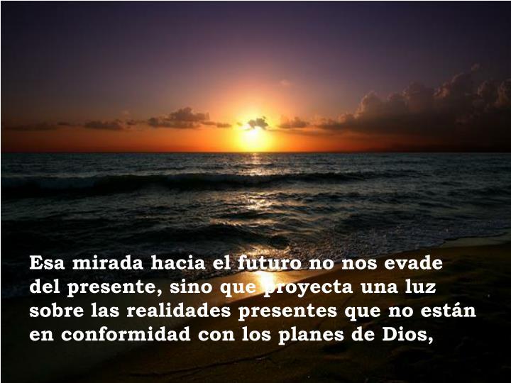 Esa mirada hacia el futuro no nos evade   del presente, sino que proyecta una luz sobre las realidades presentes que no están en conformidad con los planes de Dios,
