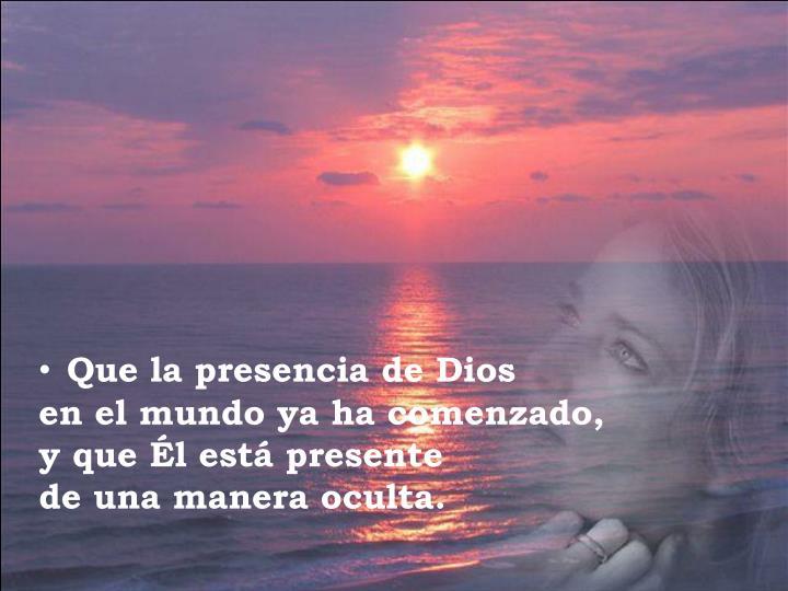 Que la presencia de Dios                    en el mundo ya ha comenzado,            y que