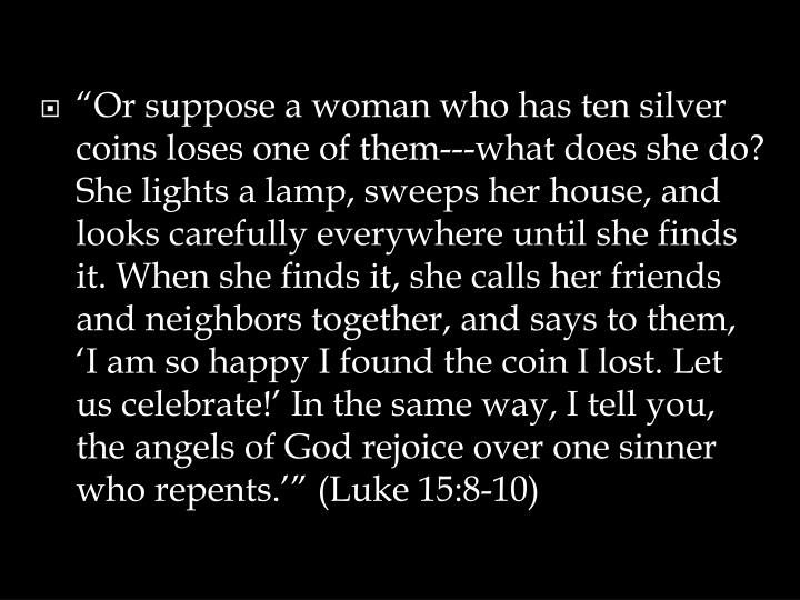 """Or suppose a woman who has ten silver coins loses one of them---what does she do? She lights a lamp, sweeps her house, and looks carefully everywhere until she finds it. When she finds it, she calls her friends and neighbors together, and says to them, 'I am so happy I found the coin I lost. Let us celebrate!' In the same way, I tell you, the angels of God rejoice over one sinner who repents.'"" (Luke 15:8-10)"
