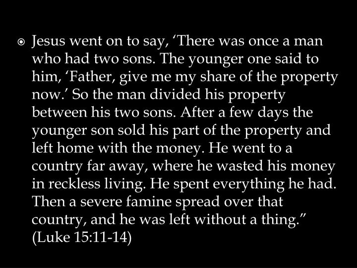 "Jesus went on to say, 'There was once a man who had two sons. The younger one said to him, 'Father, give me my share of the property now.' So the man divided his property between his two sons. After a few days the younger son sold his part of the property and left home with the money. He went to a country far away, where he wasted his money in reckless living. He spent everything he had. Then a severe famine spread over that country, and he was left without a thing."" (Luke 15:11-14)"