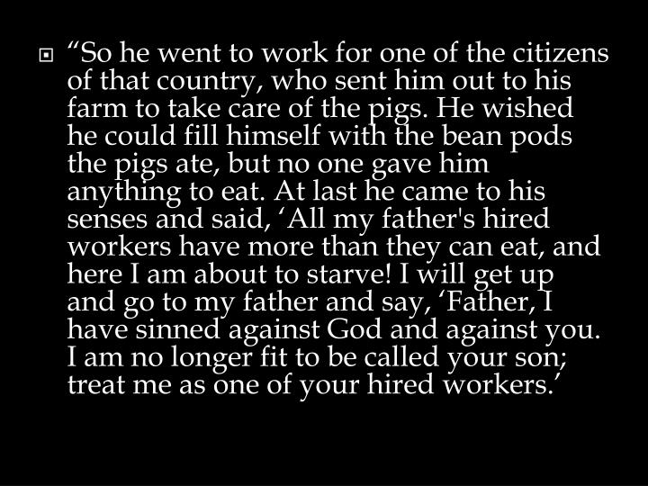 """So he went to work for one of the citizens of that country, who sent him out to his farm to take care of the pigs. He wished he could fill himself with the bean pods the pigs ate, but no one gave him anything to eat. At last he came to his senses and said, 'All my father's hired workers have more than they can eat, and here I am about to starve! I will get up and go to my father and say, 'Father, I have sinned against God and against you. I am no longer fit to be called your son; treat me as one of your hired workers.'"