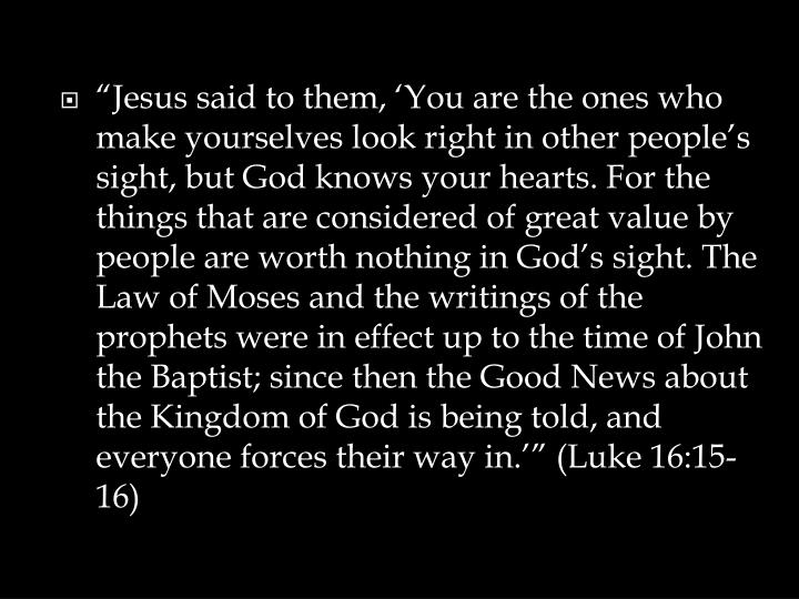 """Jesus said to them, 'You are the ones who make yourselves look right in other people's sight, but God knows your hearts. For the things that are considered of great value by people are worth nothing in God's sight. The Law of Moses and the writings of the prophets were in effect up to the time of John the Baptist; since then the Good News about the Kingdom of God is being told, and everyone forces their way in.'"" (Luke 16:15-16)"