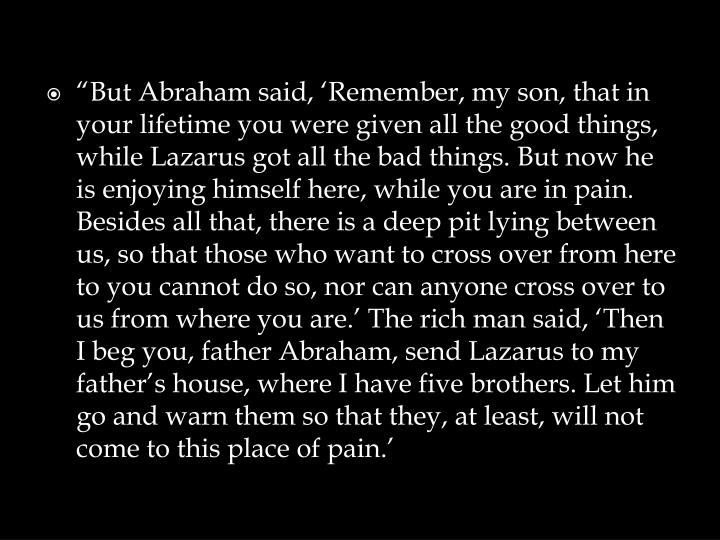 """But Abraham said, 'Remember, my son, that in your lifetime you were given all the good things, while Lazarus got all the bad things. But now he is enjoying himself here, while you are in pain. Besides all that, there is a deep pit lying between us, so that those who want to cross over from here to you cannot do so, nor can anyone cross over to us from where you are.' The rich man said, 'Then I beg you, father Abraham, send Lazarus to my father's house, where I have five brothers. Let him go and warn them so that they, at least, will not come to this place of pain"