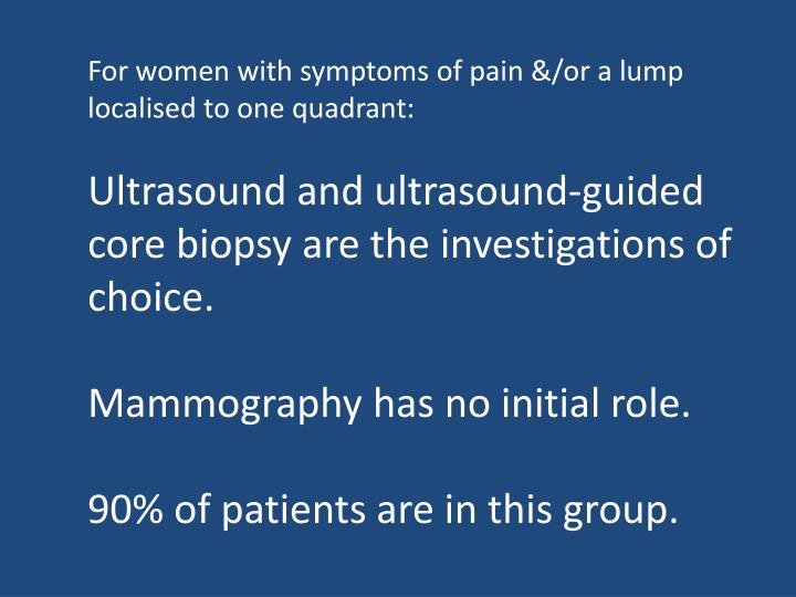 For women with symptoms of pain &/or a lump localised to one quadrant: